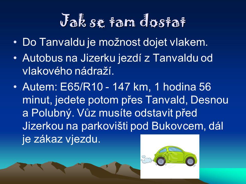 Jak se tam dostat Do Tanvaldu je možnost dojet vlakem. Autobus na Jizerku jezdí z Tanvaldu od vlakového nádraží. Autem: E65/R10 - 147 km, 1 hodina 56