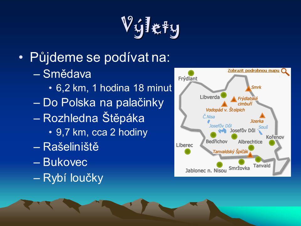 Výlety Půjdeme se podívat na: –Smědava 6,2 km, 1 hodina 18 minut –Do Polska na palačinky –Rozhledna Štěpáka 9,7 km, cca 2 hodiny –Rašeliniště –Bukovec