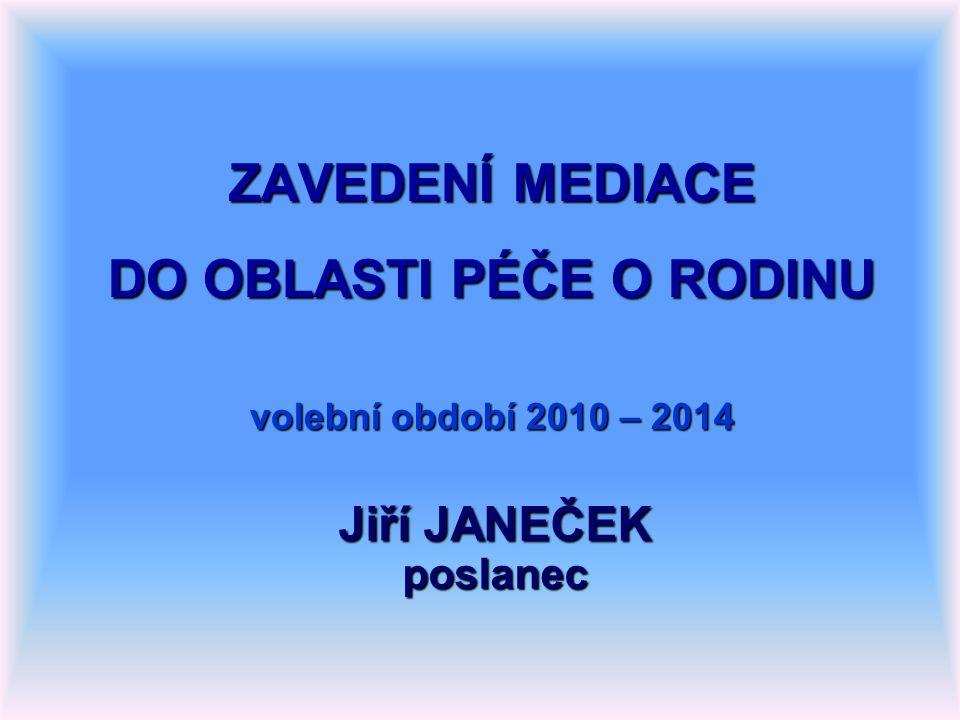 ZAVEDENÍ MEDIACE DO OBLASTI PÉČE O RODINU volební období 2010 – 2014 Jiří JANEČEK poslanec