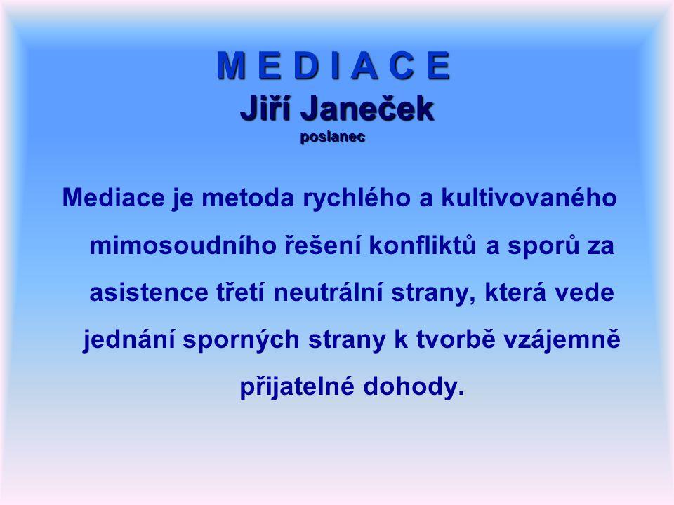 M E D I A C E Jiří Janeček poslanec Mediace je metoda rychlého a kultivovaného mimosoudního řešení konfliktů a sporů za asistence třetí neutrální strany, která vede jednání sporných strany k tvorbě vzájemně přijatelné dohody.
