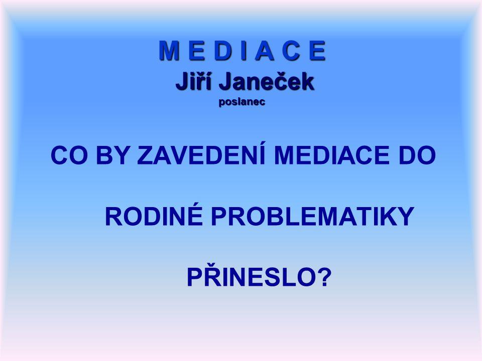 M E D I A C E Jiří Janeček poslanec CO BY ZAVEDENÍ MEDIACE DO RODINÉ PROBLEMATIKY PŘINESLO