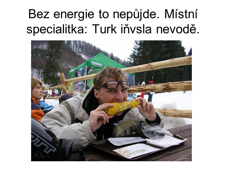 Bez energie to nepůjde. Místní specialitka: Turk iňvsla nevodě.
