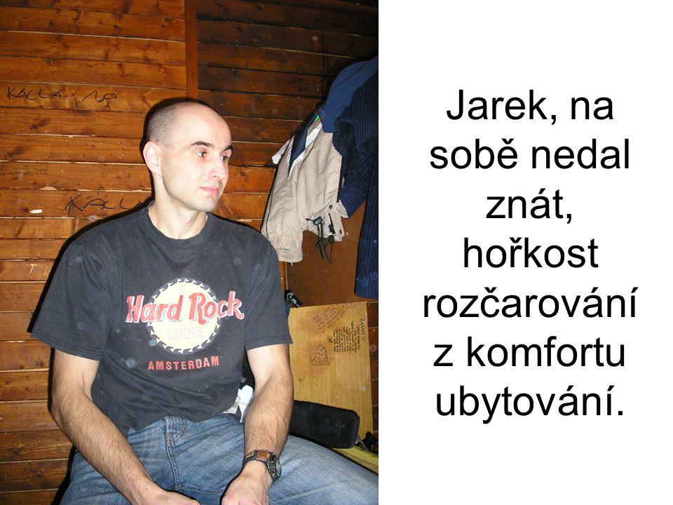 Jarek, na sobě nedal znát, hořkost rozčarování z komfortu ubytování.