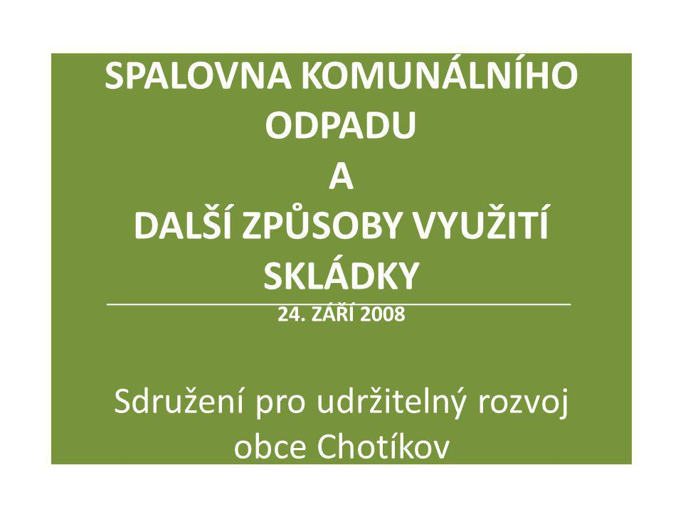 SPALOVNA KOMUNÁLNÍHO ODPADU A DALŠÍ ZPŮSOBY VYUŽITÍ SKLÁDKY 24. ZÁŘÍ 2008 Sdružení pro udržitelný rozvoj obce Chotíkov