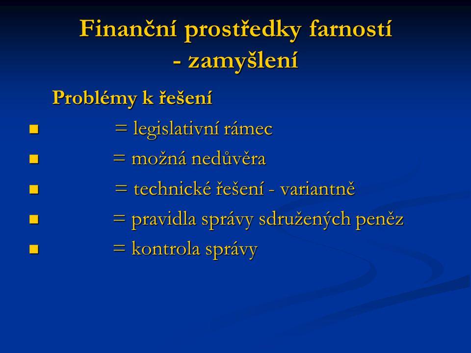 Finanční prostředky farností - zamyšlení Problémy k řešení = legislativní rámec = legislativní rámec = možná nedůvěra = možná nedůvěra = technické řeš