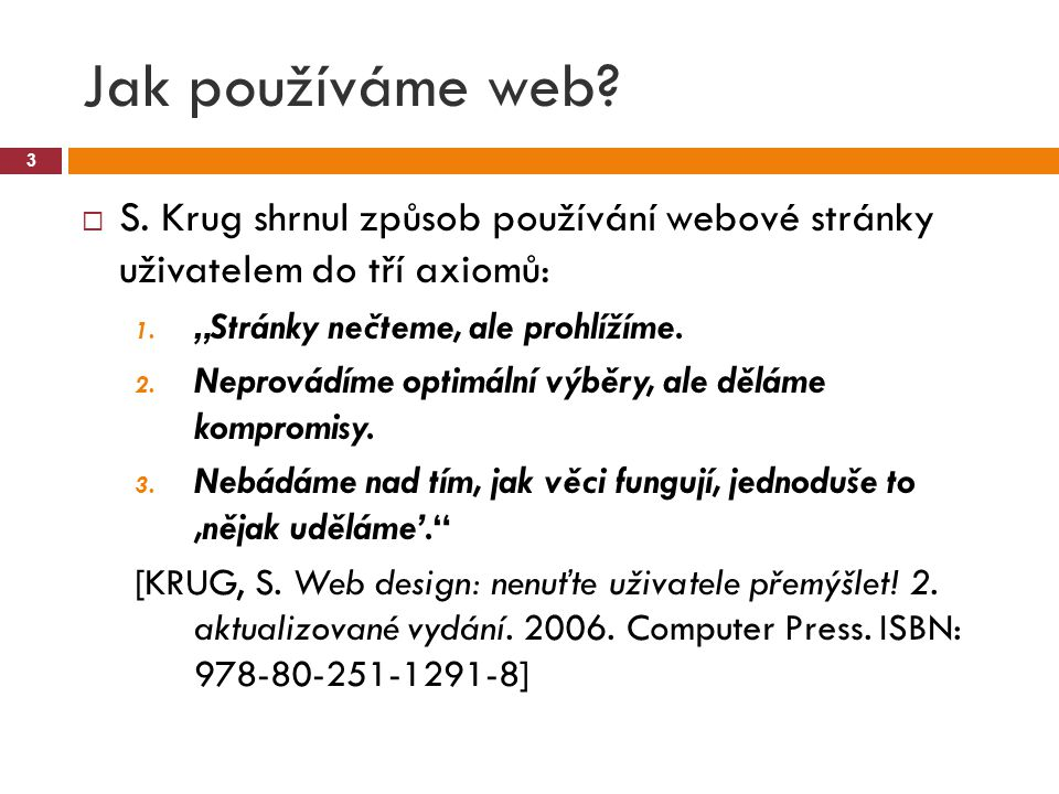 """Jak používáme web? 3  S. Krug shrnul způsob používání webové stránky uživatelem do tří axiomů: 1. """"Stránky nečteme, ale prohlížíme. 2. Neprovádíme op"""