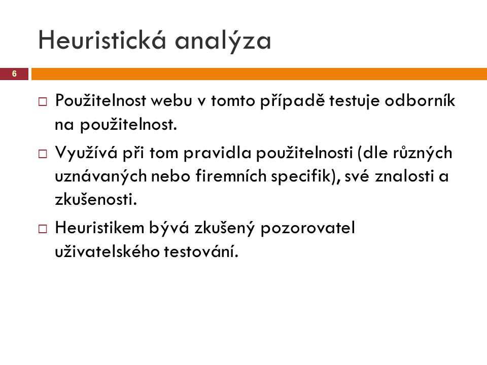 Heuristická analýza 6  Použitelnost webu v tomto případě testuje odborník na použitelnost.  Využívá při tom pravidla použitelnosti (dle různých uzná