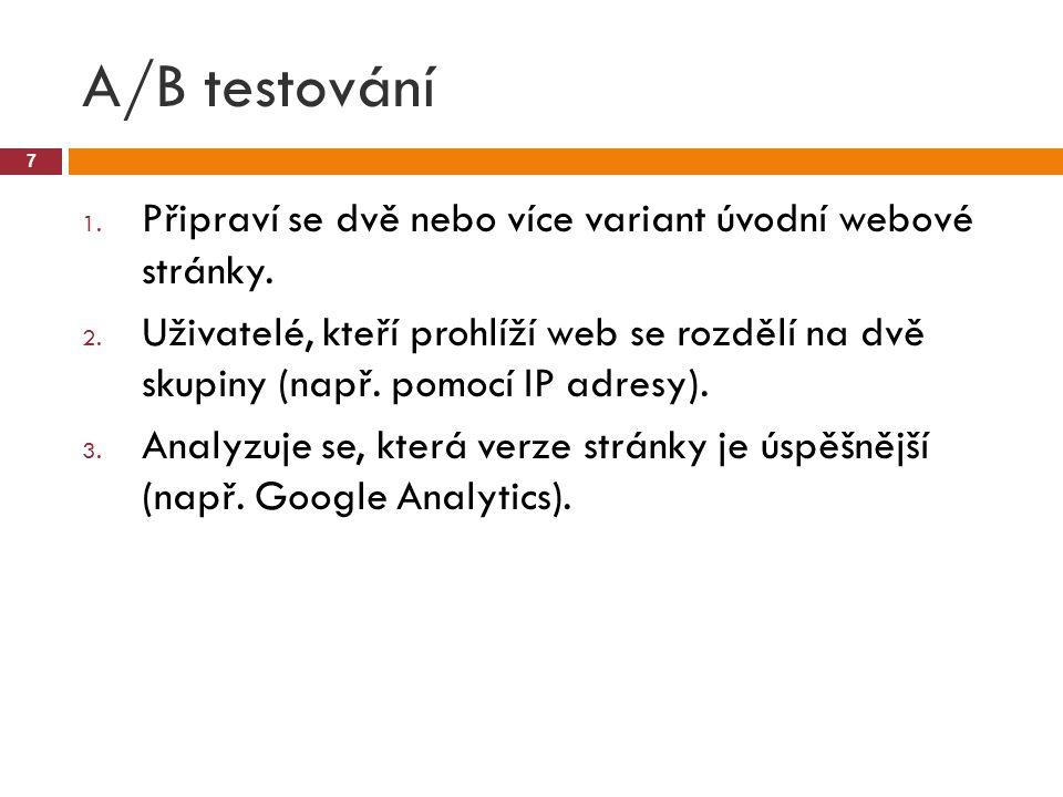 A/B testování 7 1. Připraví se dvě nebo více variant úvodní webové stránky. 2. Uživatelé, kteří prohlíží web se rozdělí na dvě skupiny (např. pomocí I