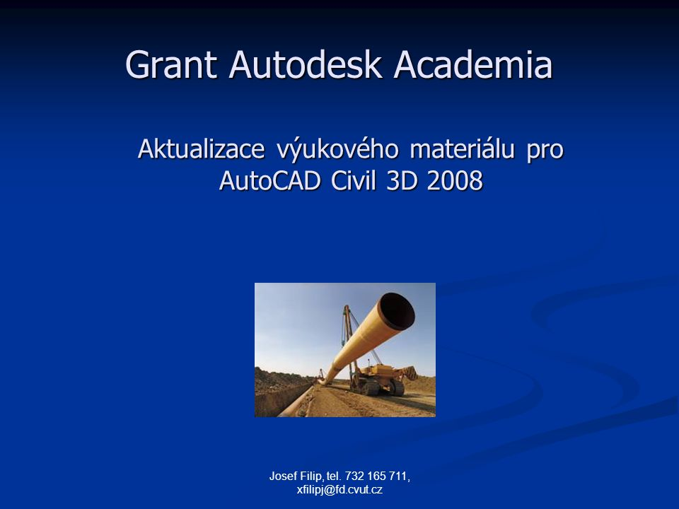 Josef Filip, tel. 732 165 711, xfilipj@fd.cvut.cz Grant Autodesk Academia Aktualizace výukového materiálu pro AutoCAD Civil 3D 2008