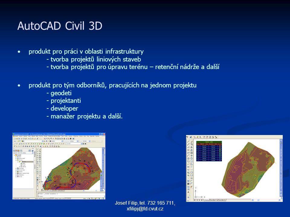 Josef Filip, tel. 732 165 711, xfilipj@fd.cvut.cz AutoCAD Civil 3D produkt pro práci v oblasti infrastruktury - tvorba projektů liniových staveb - tvo
