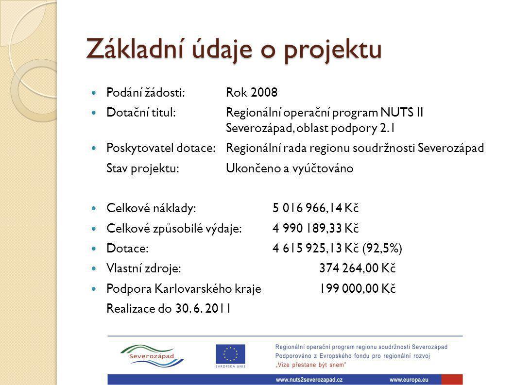 Základní údaje o projektu Podání žádosti: Rok 2008 Dotační titul: Regionální operační program NUTS II Severozápad, oblast podpory 2.1 Poskytovatel dotace: Regionální rada regionu soudržnosti Severozápad Stav projektu: Ukončeno a vyúčtováno Celkové náklady: 5 016 966,14 Kč Celkové způsobilé výdaje: 4 990 189,33 Kč Dotace: 4 615 925,13 Kč (92,5%) Vlastní zdroje: 374 264,00 Kč Podpora Karlovarského kraje 199 000,00 Kč Realizace do 30.