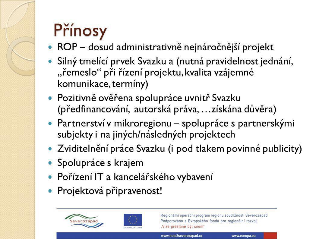 """Přínosy ROP – dosud administrativně nejnáročnější projekt Silný tmelící prvek Svazku a (nutná pravidelnost jednání, """"řemeslo při řízení projektu, kvalita vzájemné komunikace, termíny) Pozitivně ověřena spolupráce uvnitř Svazku (předfinancování, autorská práva, …získána důvěra) Partnerství v mikroregionu – spolupráce s partnerskými subjekty i na jiných/následných projektech Zviditelnění práce Svazku (i pod tlakem povinné publicity) Spolupráce s krajem Pořízení IT a kancelářského vybavení Projektová připravenost!"""