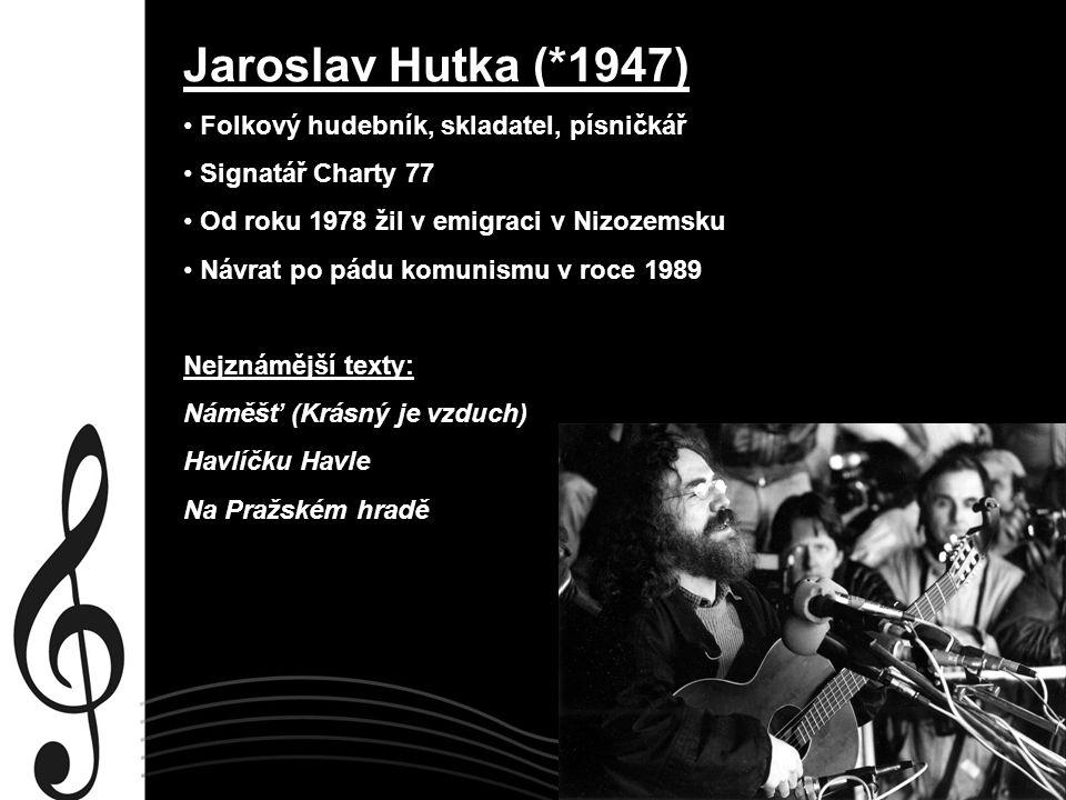 Jaroslav Hutka (*1947) Folkový hudebník, skladatel, písničkář Signatář Charty 77 Od roku 1978 žil v emigraci v Nizozemsku Návrat po pádu komunismu v r