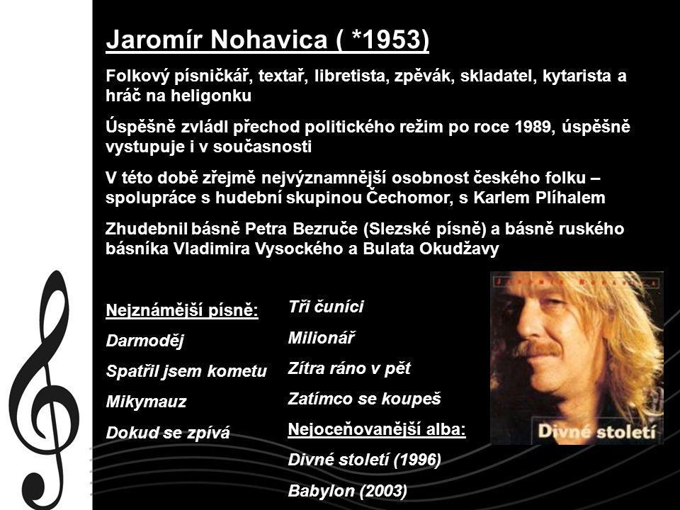 Jaromír Nohavica ( *1953) Folkový písničkář, textař, libretista, zpěvák, skladatel, kytarista a hráč na heligonku Úspěšně zvládl přechod politického r