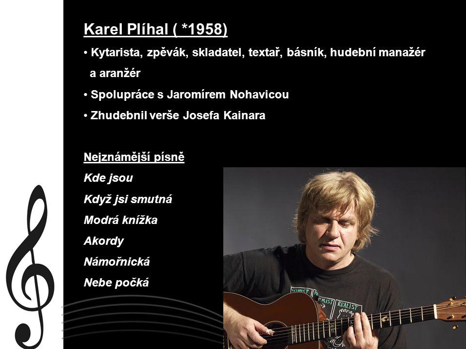 Karel Plíhal ( *1958) Kytarista, zpěvák, skladatel, textař, básník, hudební manažér a aranžér Spolupráce s Jaromírem Nohavicou Zhudebnil verše Josefa