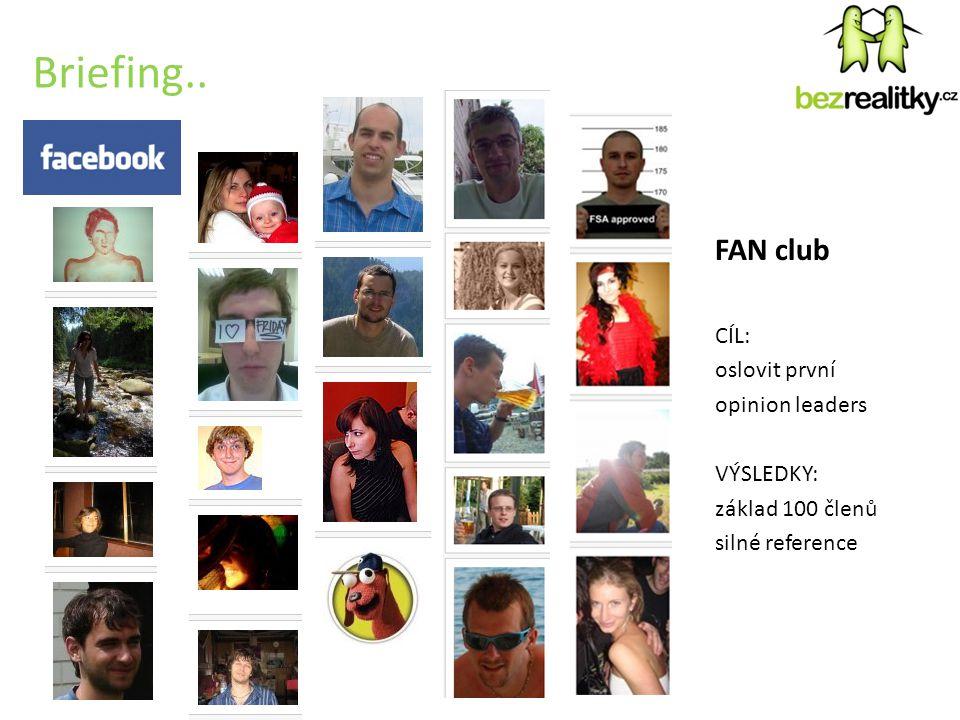 Briefing.. FAN club CÍL: oslovit první opinion leaders VÝSLEDKY: základ 100 členů silné reference