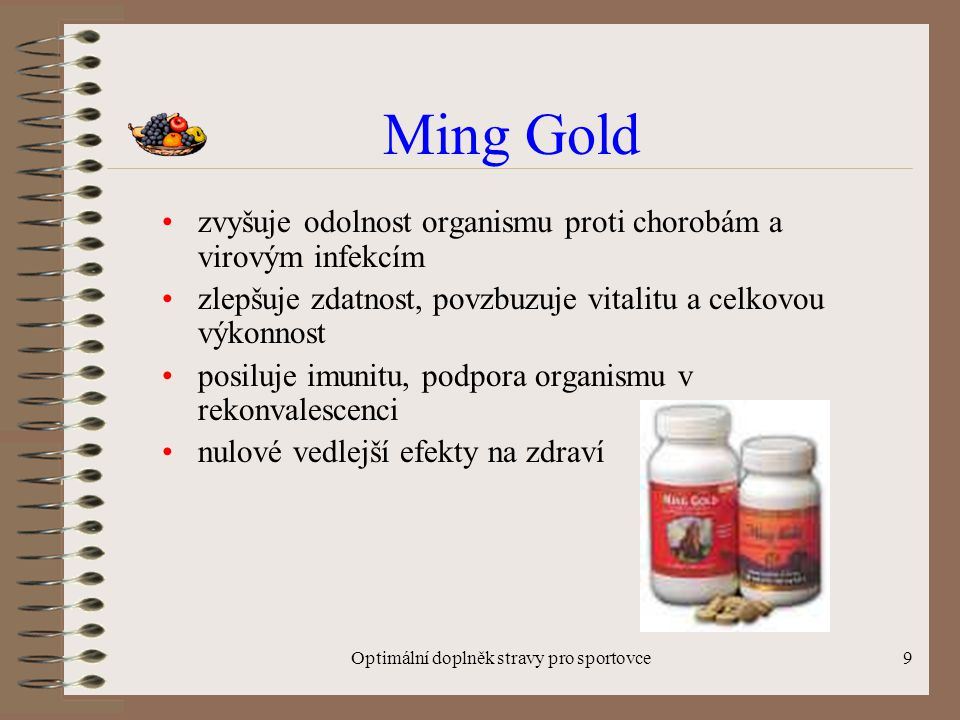 Optimální doplněk stravy pro sportovce9 Ming Gold zvyšuje odolnost organismu proti chorobám a virovým infekcím zlepšuje zdatnost, povzbuzuje vitalitu a celkovou výkonnost posiluje imunitu, podpora organismu v rekonvalescenci nulové vedlejší efekty na zdraví