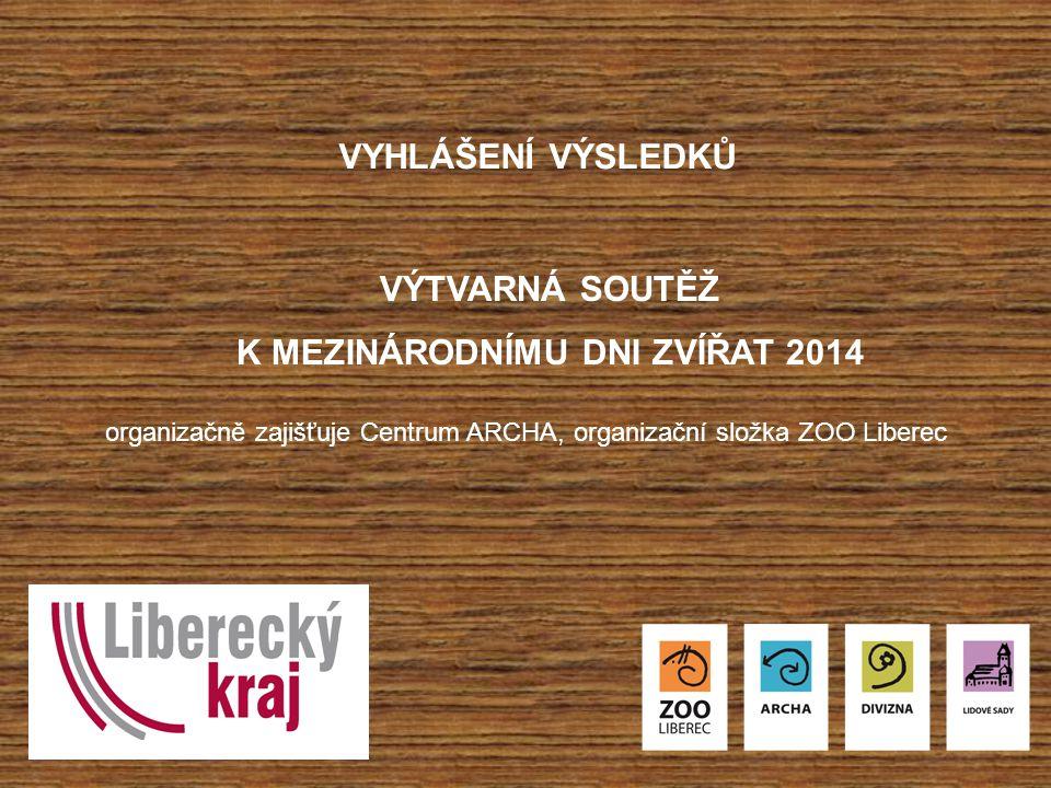 VYHLÁŠENÍ VÝSLEDKŮ VÝTVARNÁ SOUTĚŽ K MEZINÁRODNÍMU DNI ZVÍŘAT 2014 organizačně zajišťuje Centrum ARCHA, organizační složka ZOO Liberec