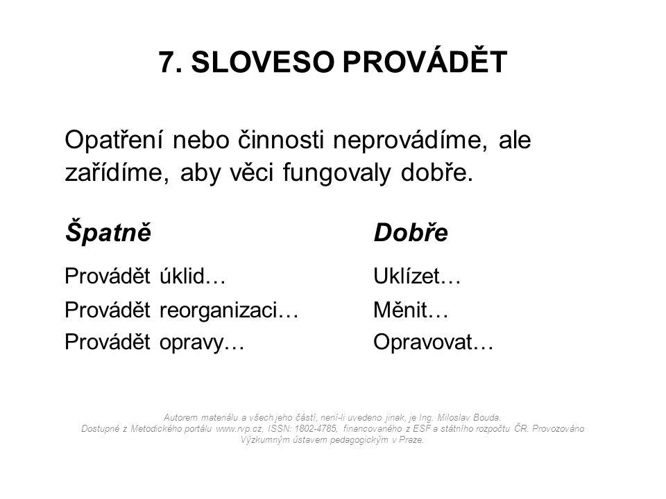 7. SLOVESO PROVÁDĚT Opatření nebo činnosti neprovádíme, ale zařídíme, aby věci fungovaly dobře. ŠpatněDobře Provádět úklid…Uklízet… Provádět reorganiz