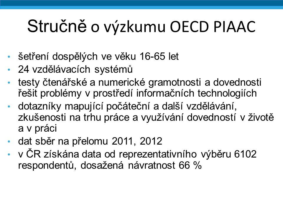 Stručně o výzkumu OECD PIAAC šetření dospělých ve věku 16-65 let 24 vzdělávacích systémů testy čtenářské a numerické gramotnosti a dovednosti řešit pr