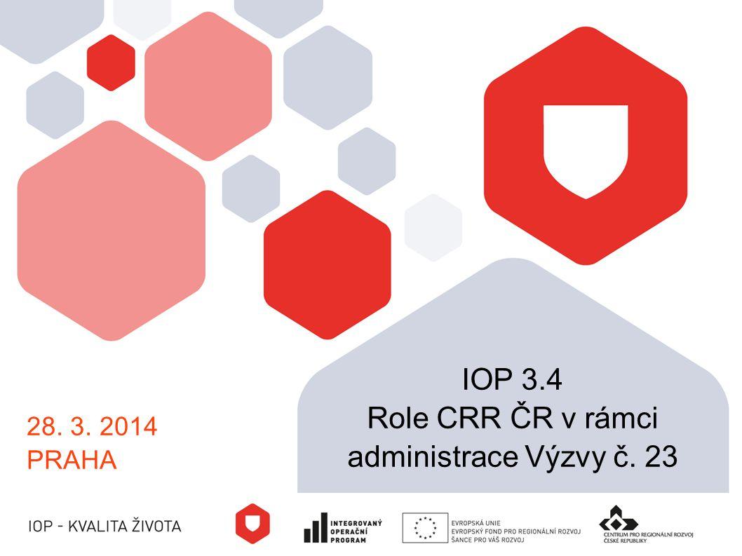 28. 3. 2014 PRAHA IOP 3.4 Role CRR ČR v rámci administrace Výzvy č. 23