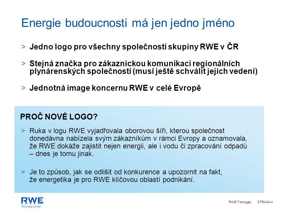 RWE TransgasSTRANA 4 Energie budoucnosti má jen jedno jméno >Jedno logo pro všechny společnosti skupiny RWE v ČR >Stejná značka pro zákaznickou komunikaci regionálních plynárenských společností (musí ještě schválit jejich vedení) >Jednotná image koncernu RWE v celé Evropě PROČ NOVÉ LOGO.