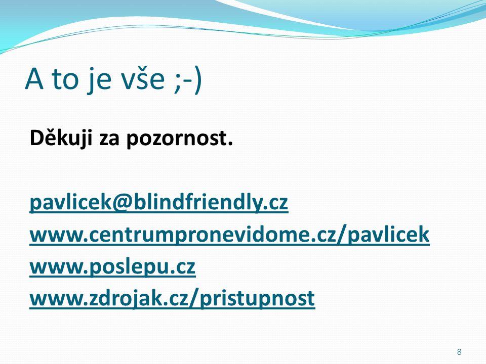 A to je vše ;-) Děkuji za pozornost. pavlicek@blindfriendly.cz www.centrumpronevidome.cz/pavlicek www.poslepu.cz www.zdrojak.cz/pristupnost 8