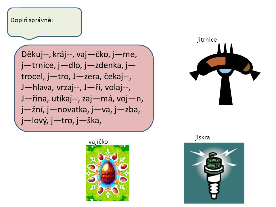 Doplň správně: Děkuj--, kráj--, vaj—čko, j—me, j—trnice, j—dlo, j—zdenka, j— trocel, j—tro, J—zera, čekaj--, J—hlava, vrzaj--, J—ří, volaj--, J—řina,