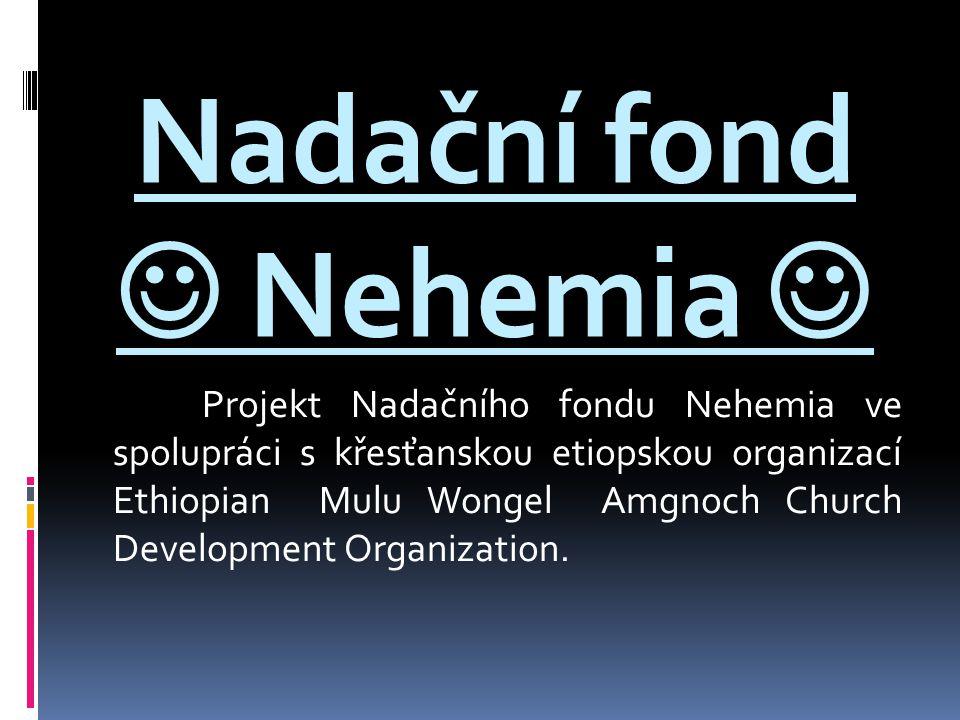 Nadační fond Nehemia Projekt Nadačního fondu Nehemia ve spolupráci s křesťanskou etiopskou organizací Ethiopian Mulu Wongel Amgnoch Church Development