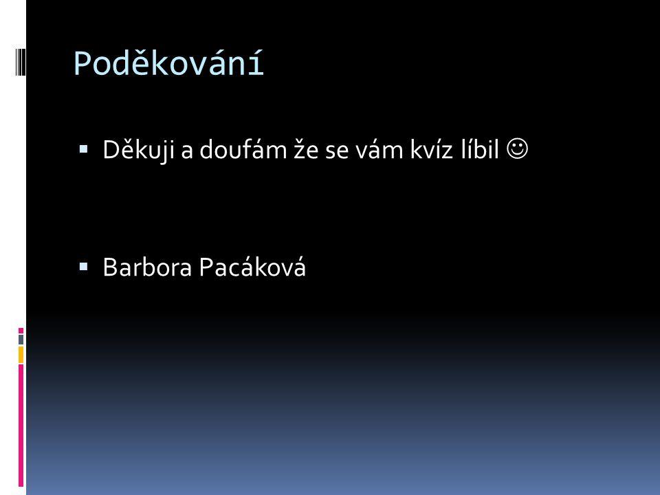 Poděkování  Děkuji a doufám že se vám kvíz líbil  Barbora Pacáková