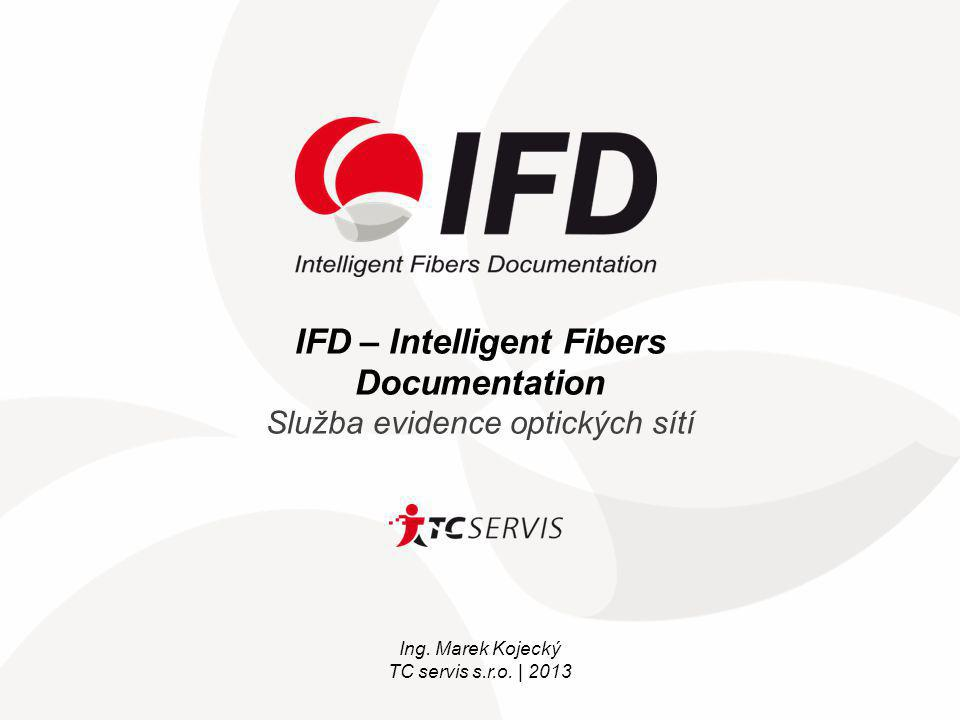 IFD – Intelligent Fibers Documentation Služba evidence optických sítí Ing. Marek Kojecký TC servis s.r.o. | 2013