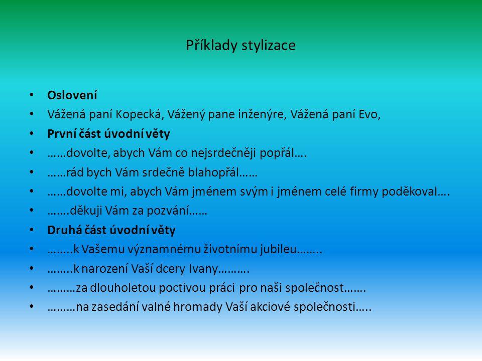 Příklady stylizace Oslovení Vážená paní Kopecká, Vážený pane inženýre, Vážená paní Evo, První část úvodní věty ……dovolte, abych Vám co nejsrdečněji po