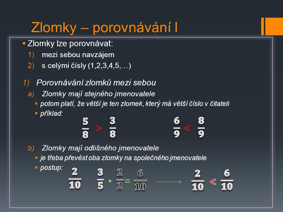  Zlomky lze porovnávat: 1)mezi sebou navzájem 2)s celými čísly (1,2,3,4,5,…) 1)Porovnávání zlomků mezi sebou a)Zlomky mají stejného jmenovatele  pot