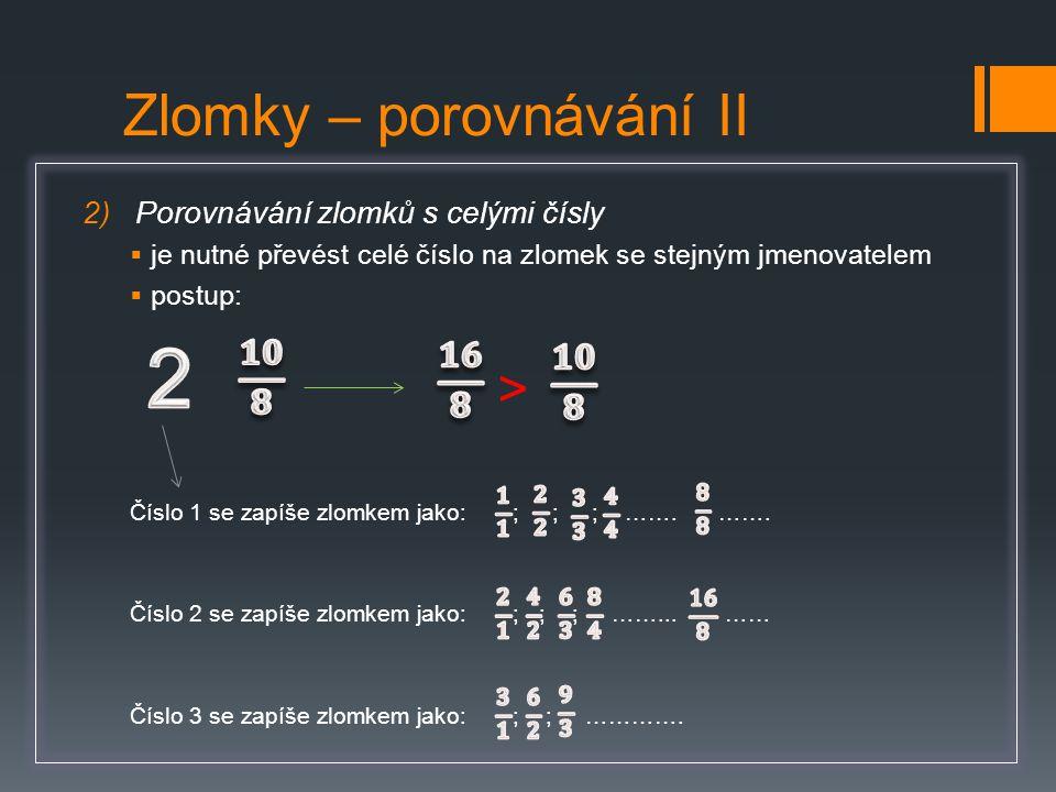 Zlomky – porovnávání II 2)Porovnávání zlomků s celými čísly  je nutné převést celé číslo na zlomek se stejným jmenovatelem  postup: > Číslo 1 se zap