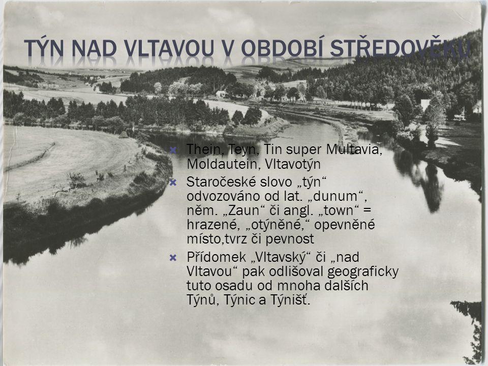 """ Thein, Teyn, Tin super Multavia, Moldautein, Vltavotýn  Staročeské slovo """"týn"""" odvozováno od lat. """"dunum"""", něm. """"Zaun"""" či angl. """"town"""" = hrazené, """""""