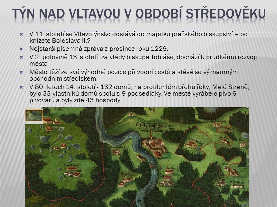  V 11. století se Vltavotýnsko dostává do majetku pražského biskupství – od knížete Boleslava II.?  Nejstarší písemná zpráva z prosince roku 1229. 