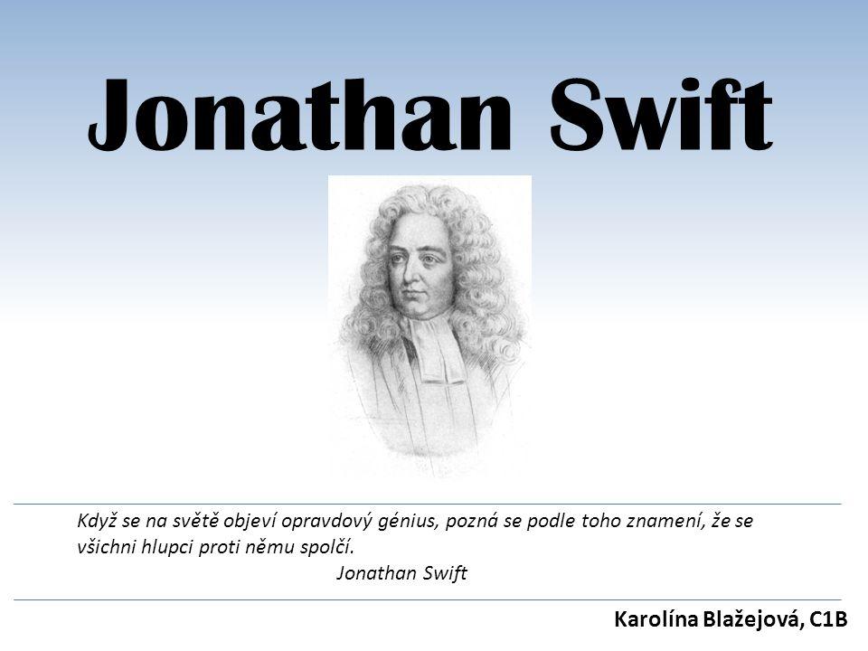 Jonathan Swift Karolína Blažejová, C1B Když se na světě objeví opravdový génius, pozná se podle toho znamení, že se všichni hlupci proti němu spolčí.