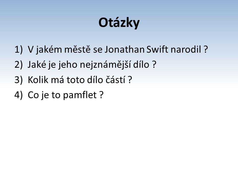 Otázky 1)V jakém městě se Jonathan Swift narodil ? 2)Jaké je jeho nejznámější dílo ? 3)Kolik má toto dílo částí ? 4)Co je to pamflet ?