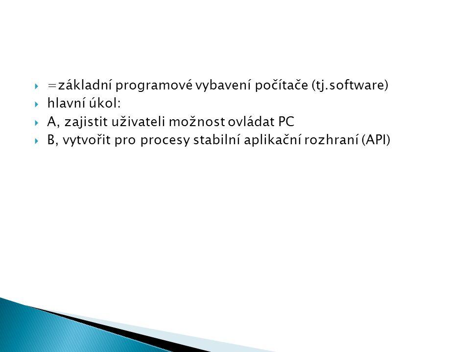  =základní programové vybavení počítače (tj.software)  hlavní úkol:  A, zajistit uživateli možnost ovládat PC  B, vytvořit pro procesy stabilní ap