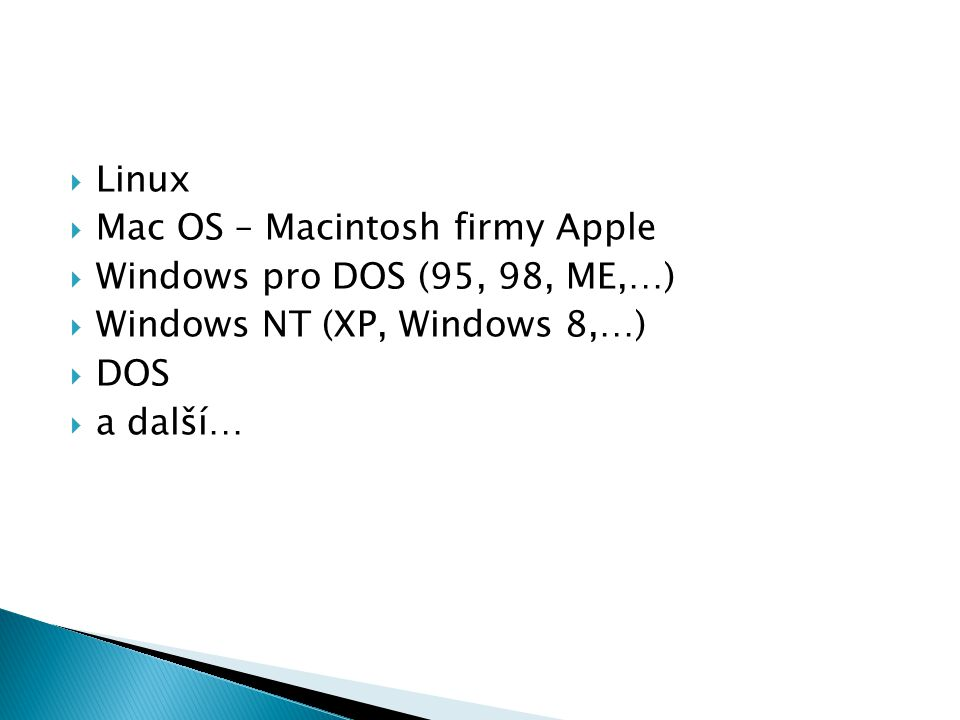  Linux  Mac OS – Macintosh firmy Apple  Windows pro DOS (95, 98, ME,…)  Windows NT (XP, Windows 8,…)  DOS  a další…