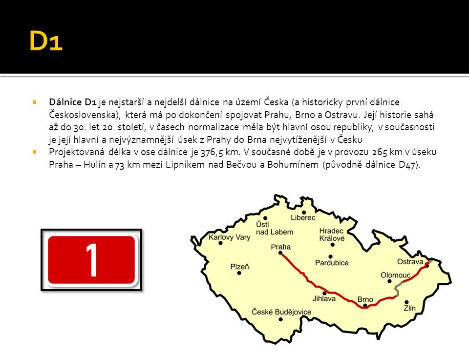  Dálnice D1 je nejstarší a nejdelší dálnice na území Česka (a historicky první dálnice Československa), která má po dokončení spojovat Prahu, Brno a Ostravu.