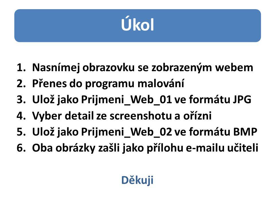 Úkol 1.Nasnímej obrazovku se zobrazeným webem 2.Přenes do programu malování 3.Ulož jako Prijmeni_Web_01 ve formátu JPG 4.Vyber detail ze screenshotu a ořízni 5.Ulož jako Prijmeni_Web_02 ve formátu BMP 6.Oba obrázky zašli jako přílohu e-mailu učiteli Děkuji