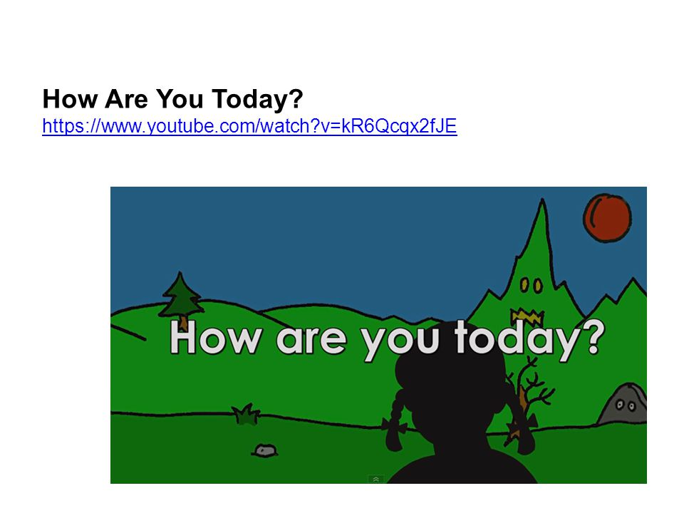 How Are You Today? https://www.youtube.com/watch?v=kR6Qcqx2fJE