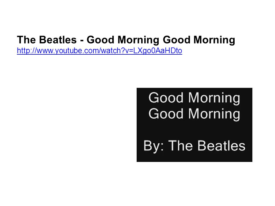The Beatles - Good Morning Good Morning http://www.youtube.com/watch?v=LXgo0AaHDto