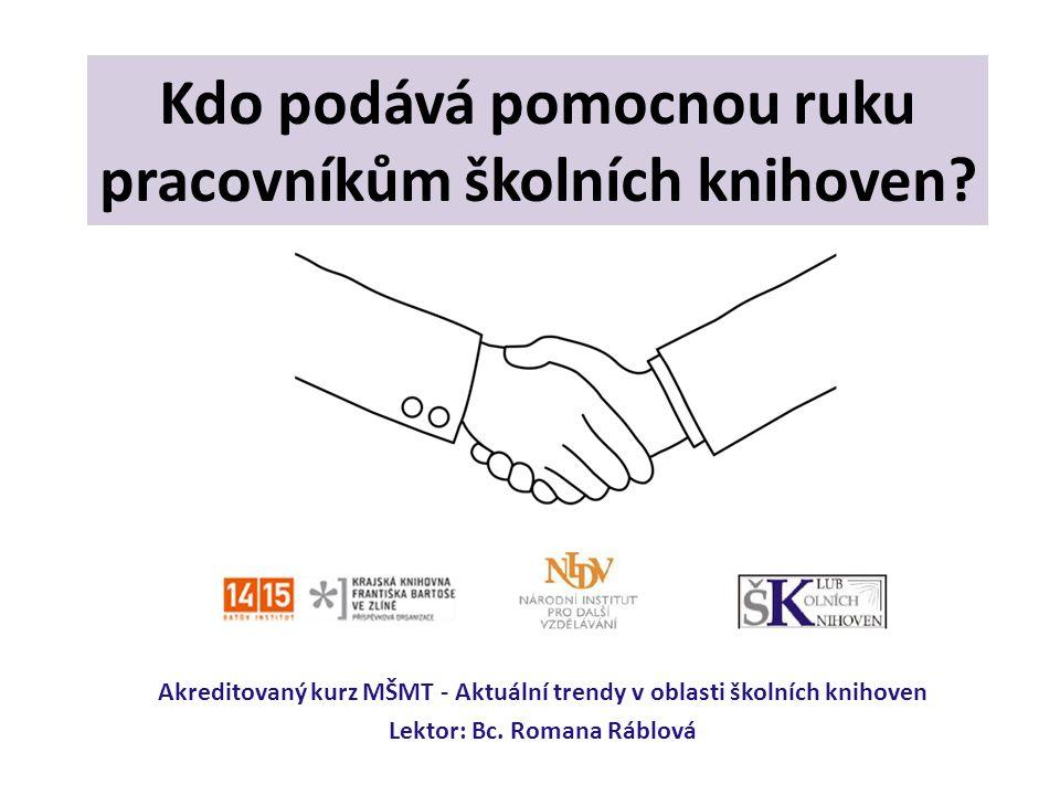 Kdo podává pomocnou ruku pracovníkům školních knihoven? Akreditovaný kurz MŠMT - Aktuální trendy v oblasti školních knihoven Lektor: Bc. Romana Ráblov
