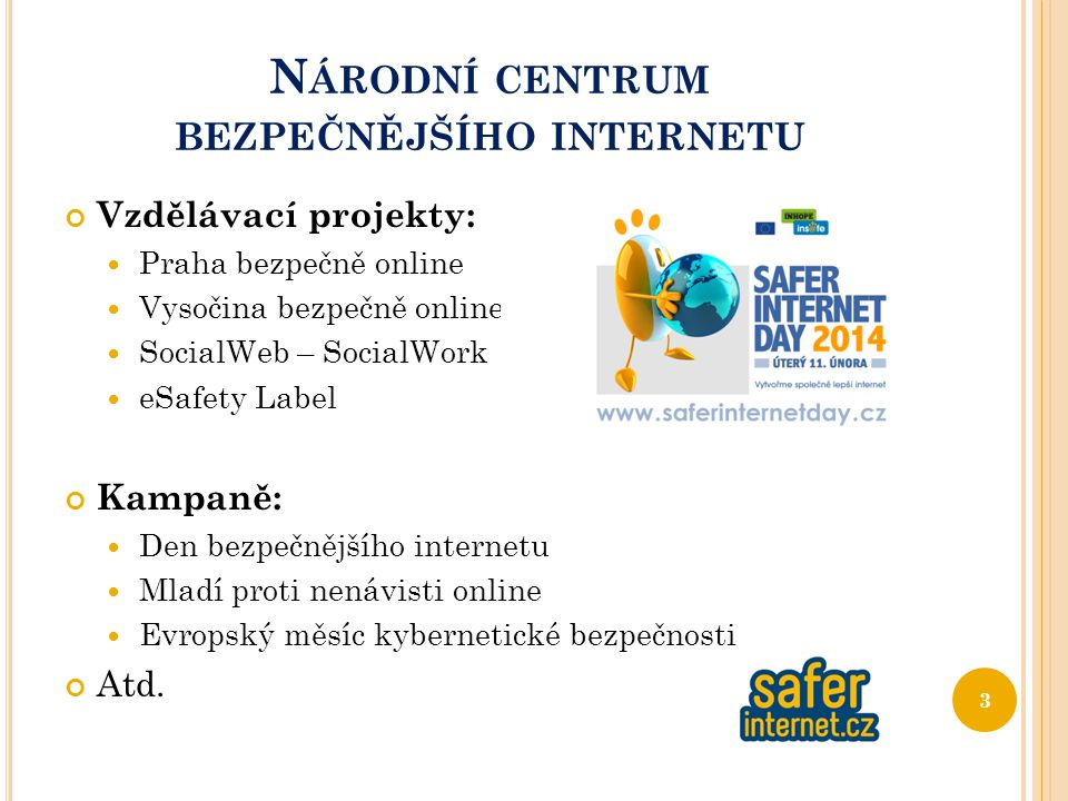 N ÁRODNÍ CENTRUM BEZPEČNĚJŠÍHO INTERNETU Vzdělávací projekty: Praha bezpečně online Vysočina bezpečně online SocialWeb – SocialWork eSafety Label Kampaně: Den bezpečnějšího internetu Mladí proti nenávisti online Evropský měsíc kybernetické bezpečnosti Atd.