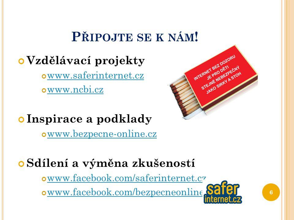 P ŘIPOJTE SE K NÁM ! Vzdělávací projekty www.saferinternet.cz www.ncbi.cz Inspirace a podklady www.bezpecne-online.cz Sdílení a výměna zkušeností www.