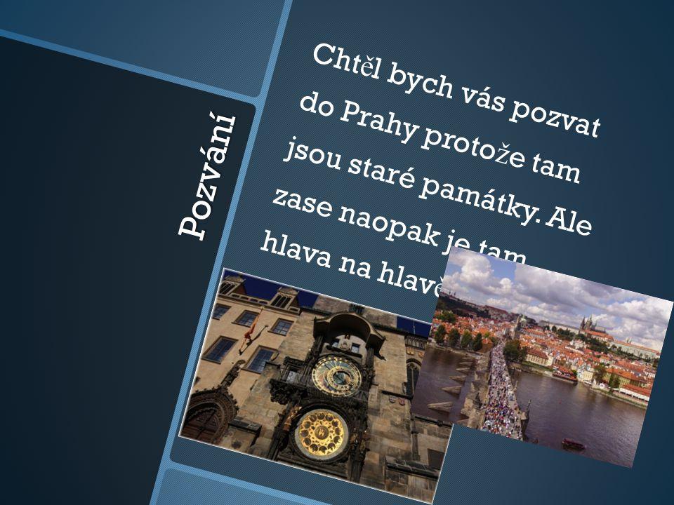 Pozvání Cht ě l bych vás pozvat do Prahy proto ž e tam jsou staré památky. Ale zase naopak je tam hlava na hlav ě.