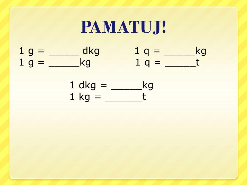 PAMATUJ! 1 g = _____ dkg 1 q = _____kg 1 g = _____kg 1 q = _____t 1 dkg = _____kg 1 kg = ______t