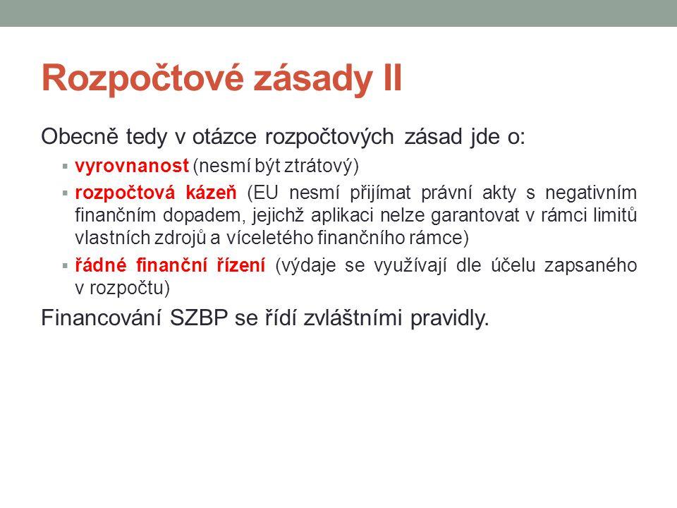 Rozpočtové zásady II Obecně tedy v otázce rozpočtových zásad jde o:  vyrovnanost (nesmí být ztrátový)  rozpočtová kázeň (EU nesmí přijímat právní akty s negativním finančním dopadem, jejichž aplikaci nelze garantovat v rámci limitů vlastních zdrojů a víceletého finančního rámce)  řádné finanční řízení (výdaje se využívají dle účelu zapsaného v rozpočtu) Financování SZBP se řídí zvláštními pravidly.